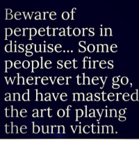 Memes, 🤖, and Drama: Beware of  perpetrators in  disguise... Some  people set fires  wherever they go,  and have mastered  the art of playing  the burn victim Stay focused!!!! realtalkkim realtalk drama distraction petty life dysfunctional Whack cray counterfeits fake victim