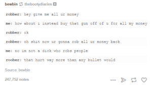 Money, Omg, and Shit: bewbin thebootydiaries  robber: hey give me all ur money  me: how about i instead buy that gun off of u for all my money  robber ok  robber: oh shit now ur gonna rob all ur money back  me: no im not a dick who robs people  roober: that hurt way more than any bullet would  Source: bewbin  247,752 notes Roober part 2- A bullet of wordsomg-humor.tumblr.com
