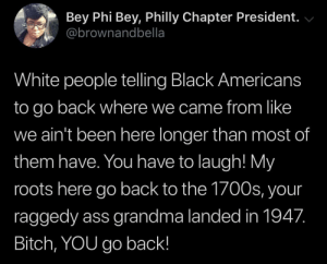 tell 'em sis: Bey Phi Bey, Philly Chapter President.  @brownandbella  White people telling Black Americans  to go back where we came from like  we ain't been here longer than most of  them have. You have to laugh! My  roots here go back to the 1700s, your  raggedy ass grandma landed in 1947.  Bitch, YOU go back! tell 'em sis