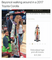 Dank, Fuck You, and Fucking: Beyoncé walking around in a 2017  Toyota Corolla  G U C C I  ems Available In Store Only  K 17 (7 OF 8)  Embroidered tiger  print silk kimono  21,945 How the fuck is this hoe 21 racks? Shit look like something you would find at goodwill on the half off rack fuck you mean😂 ⬇️⬇️⬇️ Follow @icecoldsavage for more