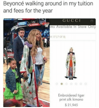 Memes, Smh, and Tiger: Beyoncé walking around in my tuition  and fees for the year  G U C C I  ems Available In Store Only  17 (7 OF 8)  DING  Embroidered tiger  print silk kimono  21,945 SMH 🙄