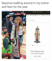 Memes, Tiger, and Tigers: Beyoncé walking around in my tuition  and fees for the year  G U C C I  ems Available In Store Only  DK 17 (7 OF 8)  NDING  Embroidered tiger  print silk kimono  21,945 Welp. | For more @aranjevi
