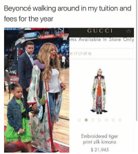 Tiger, Tigers, and Silk: Beyoncé walking around in my tuition and  fees for the year  G U C C I  ems Available In Store  Only  Embroidered tiger  print silk kimono  21,945 .... okay...