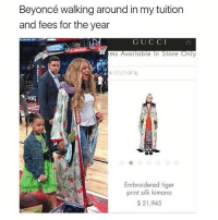 Memes, Tiger, and Tigers: Beyoncé walking around in mytuition  and fees for the year  G U C C I  ems Available In Store Only  DK 17 17 OF 8)  LNG  Embroidered tiger  print silk kimono  21,945 😂😂lmao - - - - - 420 memesdaily Relatable dank MarchMadness HoodJokes Hilarious Comedy HoodHumor ZeroChill Jokes Funny KanyeWest KimKardashian litasf KylieJenner JustinBieber Squad Crazy Omg Accurate Kardashians Epic bieber Weed TagSomeone hiphop trump rap drake