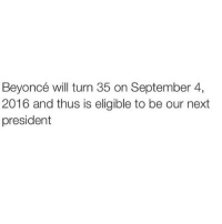Beyonce, Funny, and Lol: Beyoncé will turn 35 on September 4,  2016 and thus is eligible to be our next  president @mrstealyourmemes is funny lol