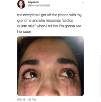 "Grandma, Latinos, and Memes: Beyonca  @biancamichelle8  me everytime I get off the phone with my  grandma and she responds ""si dios  quiere mija"" when I tell her I'm gonna see  her soon  5/6/18, 1:21 PM Awww 😢😢😊😊 🔥 Follow Us 👉 @latinoswithattitude 🔥 latinosbelike latinasbelike latinoproblems mexicansbelike mexican mexicanproblems hispanicsbelike hispanic hispanicproblems latina latinas latino latinos hispanicsbelike"