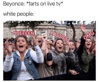 As a white gay, I can confirm.: Beyonce: farts on live tv  white people:  QUEEEEN As a white gay, I can confirm.