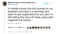 Beyonce, School, and Yeah: Beyonce has an uncle named Larr...  @DragonflyJonez  Follow  n middle school this kid dunked on our  assistant principal in a doorway and  yeah he got suspended but you see l'm  still telling this story all these years late.  Legends live forever  8:39 am-21 Dec 2018  1,810 Retweets 6,918 Likes That kid in school