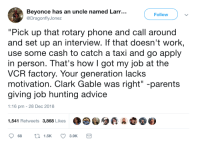 "Advice, Beyonce, and Parents: Beyonce has an uncle named Larr...  Follow  DragonflyJonez  ""Pick up that rotary phone and call around  and set up an interview. If that doesn't work  use some cash to catch a taxi and go apply  in person. That's howIgot my job at the  VCR factory. Your generation lacks  motivation. Clark Gable was right"" -parents  giving job hunting advice  1:16 pm -28 Dec 2018  1,541 Retweets 3,868 Likes They mean well but its not practical advice"