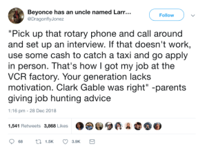 "Advice, Beyonce, and Dank: Beyonce has an uncle named Larr...  Follow  DragonflyJonez  ""Pick up that rotary phone and call around  and set up an interview. If that doesn't work  use some cash to catch a taxi and go apply  in person. That's howIgot my job at the  VCR factory. Your generation lacks  motivation. Clark Gable was right"" -parents  giving job hunting advice  1:16 pm -28 Dec 2018  1,541 Retweets 3,868 Likes They mean well but its not practical advice by commonvanilla MORE MEMES"