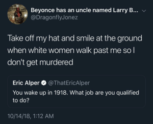Beyonce, Dank, and Memes: Beyonce has an uncle named Larry B... v  @DragonflyJonez  Take off my hat and smile at the ground  when white women walk past me so l  don't get murdered  Eric Alper @ThatEricAlper  You wake up in 1918. VWhat job are you qualified  to do?  10/14/18, 1:12 AM A tough job but someone has to do it by Nifera_ MORE MEMES