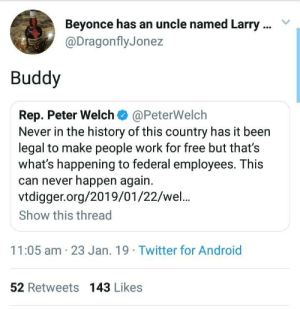 Android, Beyonce, and Dank: Beyonce has an uncle named Larry  @DragonflyJonez  Buddy  Rep. Peter Welch @PeterWelch  Never in the history of this country has it been  legal to make people work for free but that's  what's happening to federal employees. This  can never happen again.  vtdigger.org/2019/01/22/wel..  Show this thread  11:05 am 23 Jan. 19 Twitter for Android  52 Retweets 143 Likes 🤦🏿‍♂️ by bigbadwolfs125 MORE MEMES
