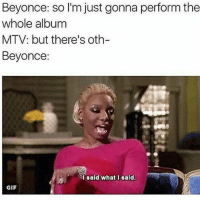 Catching up on the VMAs supposed to be sleep but Beyonce hasn't stopped performing 😂😂😂 ISaidWhatISaid BeyHive Lemonade: Beyonce: so I'm just gonna perform the  whole album  MTV: but there's oth-  Beyonce  l sald what I sald.  GIF Catching up on the VMAs supposed to be sleep but Beyonce hasn't stopped performing 😂😂😂 ISaidWhatISaid BeyHive Lemonade