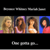 Beyonce, Memes, and 🤖: Beyonce Whitney Mariah Janet  One gotta go...