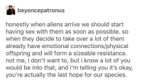 xenophiliacs this is ur time to shine: beyoncepatronus  honestly when aliens arrive we should start  having sex with them as soon as possible. so  when they decide to take over a lot of them  already have emotional connections/physical  offspring and will form a sizeable resistance.  not me, i don't want to, but i know a lot of you  would be into that, and i'm telling you it's okay,  you're actually the last hope for our species. xenophiliacs this is ur time to shine