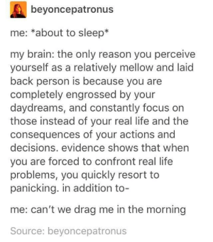Life, Brain, and Focus: beyoncepatronus  me: *about to sleep*  my brain: the only reason you perceive  yourself as a relatively mellow and laid  back person is because you are  completely engrossed by your  daydreams, and constantly focus on  those instead of your real life and the  consequences of your actions and  decisions. evidence shows that when  you are forced to confront real life  problems, you quickly resort to  panicking. in addition to-  me: can't we drag me in the morning  Source: beyoncepatronus me