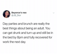 Being an Adult, Drunk, and Turn Up: Beyonce's neo  JB_Dior  Day parties and brunch are really the  best things about being an adult. You  can get drunk and turn up and still be in  the bed by 8pm and fully recovered for  work the next day. (@jb.dior)