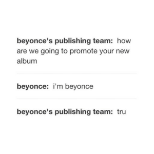 We Going: beyonce's publishing team: how  are we going to promote your new  album  beyonce: i'm beyonce  beyonce's publishing team: tru
