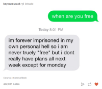 "Forever, Free, and Today: beyoncescock intrude  when are you free  Today 8:01 PM  im forever imprisoned in my  own personal hell so i am  never truely ""free"" but i dont  really have plans all next  week except for monday  Source: microsoftbob  432,031 notes"