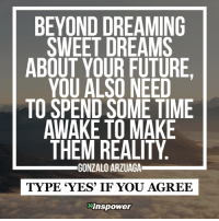 <3: BEYOND DREAMING  SWEET DREAMS  ABOUT YOUR FUTURE  YOU ALSO NEED  TO SPEND SOME TIME  AWAKE TO MAKE  THEM REALITY  GONZALO ARZUAGA  TYPE 'YES' IF YOU AGREE  Mnspower <3