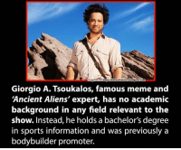 Ancient Aliens: beyond thesixthsenseMordpress com  Giorgio A. Tsoukalos, famous meme and  Ancient Aliens' expert, has no academic  background in any field relevant to the  show. Instead, he holds a bachelor's degree  in sports information and was previously a  bodybuilder promoter.