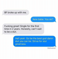 Awwe: BF broke up with me.  Aww babe. You ok?  Fucking great! Single for the first  time in 2 years. Honestly, can't wait  to be a slut.  Hell yeah. Go be the best god damn  slut you can be. Strive for slut  greatnesS.  Delivered