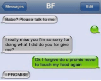 Funny: BF  Edit  Messages  Babe? Please talk to me.  I really miss you l'm so sorry for  doing what I did do you for give  me?  Ok l forgive do u promis never  to touch my food again  I PROMISE