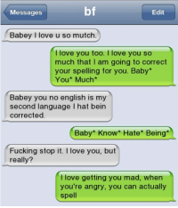 Memes, I Love You, and Angry: bf  Messages  Edit  Babey I love u so mutch.  love you too  I love you so  much that I am going to correct  your spelling for you. Baby  You* Much*  Babey you no english is my  second language I hat bein  corrected.  Baby Know Hate Being  Fucking stop it  I love you, but  really?  love getting you mad, when  you're angry, you can actually  spell