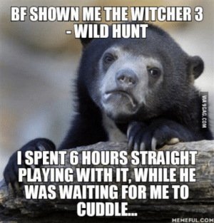 My first RPG ever played on computer It was amazing: BF SHOWN ME THE WITCHER3  WILD HUNT  ISPENT 6 HOURS STRAIGHT  PLAYING WITH IT, WHILE HE  WAS WAITING FOR ME TO  CUDDLE..  MEMEFUL.CO My first RPG ever played on computer It was amazing