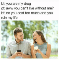 "Aww, Life, and Money: bf:  you are my drug  gf: aww you can't live without me?  bf:  no you cost too much and you  my life  ruin <p><a href=""http://awesomesthesia.tumblr.com/post/173768021490/giving-your-girl-hints-when-she-use-your-money-too"" class=""tumblr_blog"">awesomesthesia</a>:</p>  <blockquote><p>Giving your girl hints when she use your money too much</p></blockquote>"