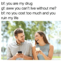 "Aww, Boo, and Life: bf: you are my drug  gf: aww you can't live without me?  bf: no you cost too much and you  ruin my life <p>Boo you suck via /r/memes <a href=""https://ift.tt/2IdczD7"">https://ift.tt/2IdczD7</a></p>"