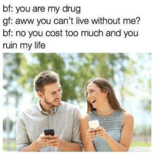 And they say chivalry is dead: bf: you are my drug  gf: aww you can't live without me?  bf: no you cost too much and you  ruin my life And they say chivalry is dead