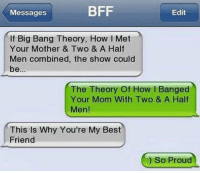 Half Men: BFF  Edit  Messages  If Big Bang Theory, How I Met  Your Mother & Two & A Half  Men combined, the show could  be  The Theory of How I Banged  Your Mom With Two & A Half  Men!  This is Why You're My Best  Friend  So Proud