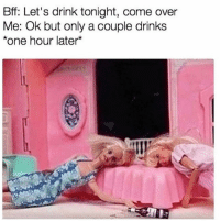 """Come Over, Girl Memes, and Last Words: Bff: Let's drink tonight, come over  Me: Ok but only a couple drinks  one hour later* Famous last words: """"only one drink"""""""