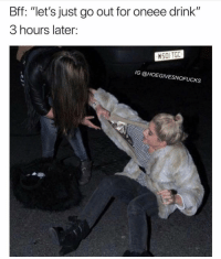 "Girl Memes, Last Night, and For: Bff: ""let's just go out for oneee drink""  3 hours later:  HS0I TGC  IG @HOEGIVESNOFUCKS Actually me last night"