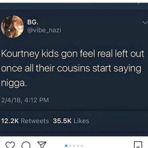 @itzaquotezpage • Instagram photos and videos: BG.  @vibe_nazi  Kourtney kids gon feel real left out  once all their cousins start saying  nigga.  2/4/18, 4:12 PM  12.2K Retweets 35.5K Likes @itzaquotezpage • Instagram photos and videos