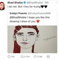 Lol, Memes, and Rude: Bhad Bhabie @BhadBhabie 18h v  I do not. But I fwu for trying  Evelyn Puente @EvelynPuente666  @BhadBhabie I hope you like this  drawing I drew of you  176 4,704 C 17.5K thats literally so rude is this real lol