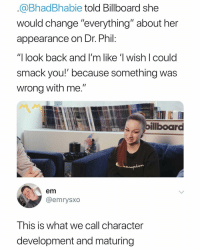 """Billboard, Dank Memes, and Change: @BhadBhabie told Billboard she  would change """"everything"""" about her  appearance on Dr. Phi  """"] look back and I'm like 'l wish I could  smack you!' because something was  wrong with me  billboard  em  @emrysxo  This is what we call character  development and maturing Character development"""