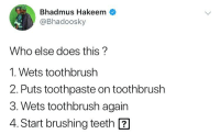 Memes, 🤖, and How: Bhadmus Hakeem  @Bhadoosky  Who else does this?  1. Wets toothbrush  2. Puts toothpaste on toothbrush  3. Wets toothbrush again  4. Start brushing teeth ? Is this you or nah? 🤔 how do you do yours? ⬇️⬇️ . KraksTV