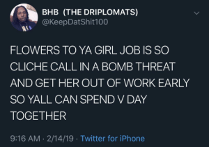 Dank, Iphone, and Memes: BHB (THE DRIPLOMATS)  @KeepDatShit100  FLOWERS TO YA GIRL JOB IS SO  CLICHE CALL IN A BOMB THREAT  AND GET HER OUT OF WORK EARLY  SO YALL CAN SPEND V DAY  TOGETHER  9:16 AM-2/14/19 Twitter for iPhone Give her a day she will always remember by cleanuniform1000 MORE MEMES