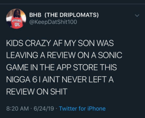 Af, Crazy, and Dank: BHB (THE DRIPLOMATS)  @KeepDatShit100  KIDS CRAZY AF MY SON WAS  LEAVING A REVIEW ON A SONIC  GAME IN THE APP STORE THIS  NIGGA 6 1 AINT NEVER LEFT A  REVIEW ON SHIT  8:20 AM 6/24/19 Twitter for iPhone That new sonic was kind of weak tbh by CanonScooter1 MORE MEMES