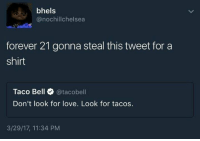Love, Taco Bell, and Forever: bhels  @nochillchelsea  forever 21 gonna steal this tweet for a  shirt  Taco Bell @tacobell  Don't look for love. Look for tacos.  3/29/17, 11:34 PM