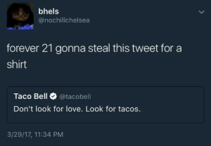 Forever 21: bhels  @nochillchelsea  forever 21 gonna steal this tweet for a  shirt  Taco Bell @tacobell  Don't look for love. Look for tacos.  3/29/17, 11:34 PM