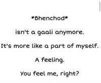 Yeah 😂: Bhenchod  isn't a gaali anymore.  It's more like a part of myself.  A feeling.  You feel me, right? Yeah 😂