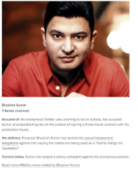 "Love, News, and Police: Bhushan Kumar  T-Series chairman  Accused of: An anonymous Twitter user, claiming to be an actress, has accused  Kumar of propositioning her on the pretext of signing a three-movie contract with his  production house.  His defence: Producer Bhushan Kumar has denied the sexual harassment  allegations against him, saying the claims are being used as a ""tool to malign his  reputation.""  Current status: Kumar has lodged a police complaint against the anonymous person  Read more #MeToo news related to Bhushan Kumar"