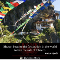 Memes, Weird, and World: Bhutan became the first nation in the world  to ban the sale of tobacco.  Weird World  @ weirdworldinsta