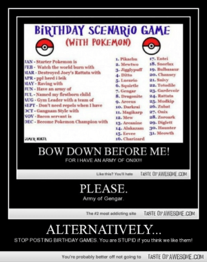 Alternatively…http://omg-humor.tumblr.com: BİRTHDAY SCENARİO GAME  (WITH POKEMON)  1. Pikachu  17. Entei  18. Snorlax  19. Bulbasaur  20. Chansey  21. Snivy  22. Totodile  JAN - Starter Pokemon is  FEB - Watch the world burn with  MAR - Destroyed Joey's Rattata with  APR-ppl herd i leik  MAY - Raving with  JUN - Have an army of  JUL - Named my firstborn child  AUG - Gym Leader with a team of  SEPT - Don't need repels when I have  OCT- Gangnam Style with  NOV - Bacon servant is  DEC - Become Pokemon Champion with  2. Mewtwo  3. Jigglypuff  4. Ditto  5. Lucario  6. Squirtle  7. Gengar  8. Dragonite  9. Arceus  10. Darkrai  23. Gardevoir  24. Rattata  25. Mudkip  26. Zubat  27. Onix  28. Zoroark  11. Magikarp  12. Mew  29. Diglett  30. Haunter  31. Meowth  13. Arcanine  14. Alakazam  15. Eevee  16. Charizard  AMER NINJA  BOW DOWN BEFORE ME!  FOR I HAVE AN ARMY OF ONIX!!  TASTE OF AWESOME.COM  Like this? You'll hate  PLEASE.  Army of Gengar.  TASTE OF AWESOME.COM  The #2 most addicting site  ALTERNATIVELY...  STOP POSTING BIRTHDAY GAMES. You are STUPID if you think we like them!  TASTE OFAWESOME.COM  You're probably better off not going to Alternatively…http://omg-humor.tumblr.com