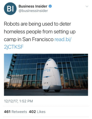 tatteredwingsandeyesofgreen:  weavemama: or we can just take the money that's being used to make these robots and use it to build homeless people………..homes………………….. That would be too logical. : BI  Business Insider  @businessinsider  Robots are being used to deter  homeless people from setting up  camp in San Francisco read.bi/  2jCTKSF  12/12/17, 1:52 PM  461 Retweets 402 Likes tatteredwingsandeyesofgreen:  weavemama: or we can just take the money that's being used to make these robots and use it to build homeless people………..homes………………….. That would be too logical.