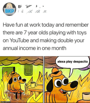 Annual: Bi id '  BKP Eid o m  Have fun at work today and remembe  there are 7 year olds playing with toys  on YouTube and making double your  annual income in one month  alexa play despacito  imgilip.com