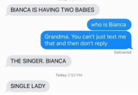 Funny, Grandma, and Text: BIANCA IS HAVING TWO BABIES  who is Bianca  Grandma. You can't just text me  that and then don't reply  Delivered  THE SINGER. BIANCA  Today 2:53 PM  SINGLE LADY Late pass @beigecardigan